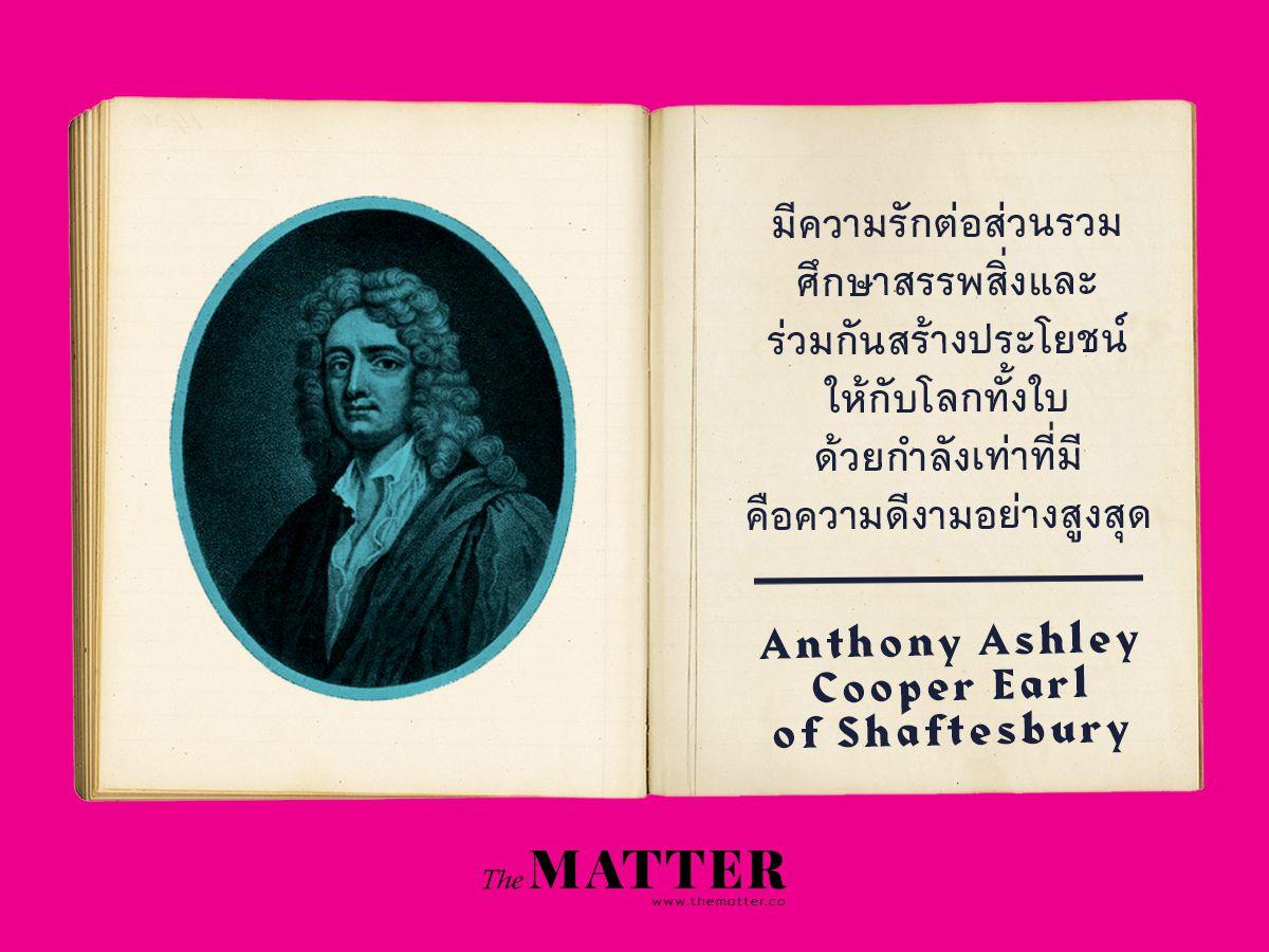 Earl of Shaftesbury เป็นนักคิดที่ย้อนกลับว่าจริงๆแล้ว ศีลธรรมของมนุษย์ไม่ได้ขึ้นอยู่กับการคิดแบบเป็นเหตุเป็นผล แต่เป็นการใช้อารมณ์หรือความรู้สึก (sentiment) ในการนำพาให้มนุษย์ทำหรือไม่ทำสิ่งต่างๆ ดังนั้น 'ความรัก' อันเป็นสิ่งที่ไร้เหตุผล เป็นอารมณ์ที่มนุษย์ทุกคนเคยเผชิญจึงเป็นสิ่งที่ทำให้มนุษย์สร้างสรรค์สิ่งดีๆหรือกระทำความดี ขึ้นได้ ข้อคิดเห็นเรื่องความดีของพี่แกเลยจะดูเปี่ยมไปด้วยความรู้สึกและก็ดูเป็นอุดมคติ น่าหมั่นไส้นิดๆ 'To love the public, to study universal good, and to promote the interest of the whole world, as far as lies within our power, is surely the height of goodness' (จาก Characteristics of men, manners, opinions)