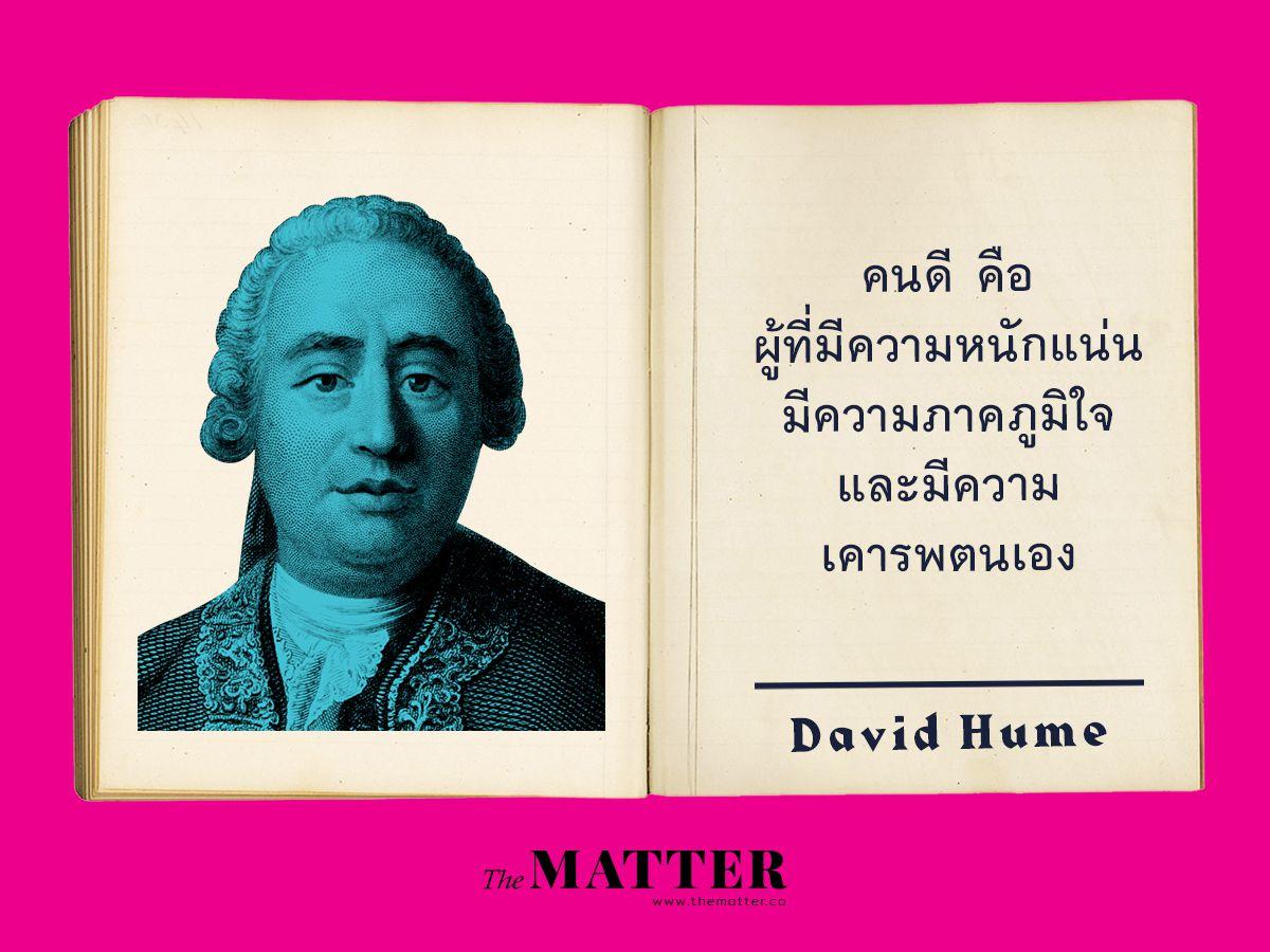 David Hume เป็นนักคิดที่เห็นด้วยว่ามนุษย์จะมีคุณธรรมได้ก็เพราะการใช้ความรู้สึกเข้าไปสัมผัส ข้อคิดเกี่ยวกับการเป็นคนที่ยิ่งใหญ่และมีคุณธรรมที่ยอดเยี่ยมนั้นจะเกิดจากการที่คนๆ นั้นมีคุณสมบัติที่ดีต่างๆ สถาปนาขึ้นในตัวคนๆนั้น ผลก็คือ คนที่มีความภาคภูมิใจและเคาระในตนเองจึงเป็นสัญญาณหนึ่งของคนที่มีคุณธรรมจรรยาที่ดี 'whatever we call heroic virtue, and admire under the character of greatness and elevation of mind, is either nothing but a steady and well-established pride and self-esteem, or partakes largely of that passion.' จากบทที่ 2 Of Greatness of Mind ใน A Treatise of Human Nature